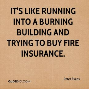 Peter Evans  - It's like running into a burning building and trying to buy fire insurance.