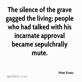 Peter Evans  - The silence of the grave gagged the living; people who had talked with his incarnate approval became sepulchrally mute.