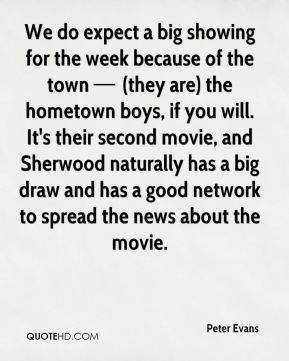 We do expect a big showing for the week because of the town — (they are) the hometown boys, if you will. It's their second movie, and Sherwood naturally has a big draw and has a good network to spread the news about the movie.