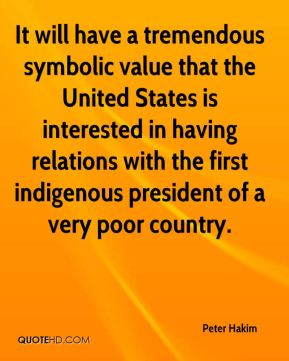 Peter Hakim  - It will have a tremendous symbolic value that the United States is interested in having relations with the first indigenous president of a very poor country.