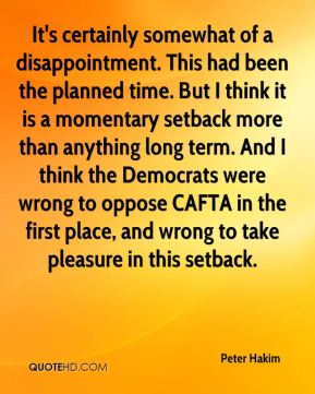 Peter Hakim  - It's certainly somewhat of a disappointment. This had been the planned time. But I think it is a momentary setback more than anything long term. And I think the Democrats were wrong to oppose CAFTA in the first place, and wrong to take pleasure in this setback.