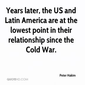 Peter Hakim  - Years later, the US and Latin America are at the lowest point in their relationship since the Cold War.