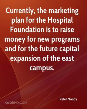 Peter Moody  - Currently, the marketing plan for the Hospital Foundation is to raise money for new programs and for the future capital expansion of the east campus.