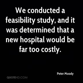 Peter Moody  - We conducted a feasibility study, and it was determined that a new hospital would be far too costly.