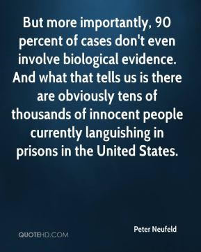 Peter Neufeld  - But more importantly, 90 percent of cases don't even involve biological evidence. And what that tells us is there are obviously tens of thousands of innocent people currently languishing in prisons in the United States.