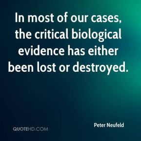 Peter Neufeld  - In most of our cases, the critical biological evidence has either been lost or destroyed.