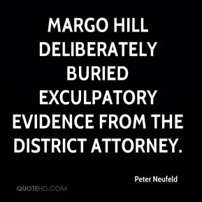 Peter Neufeld  - Margo Hill deliberately buried exculpatory evidence from the district attorney.