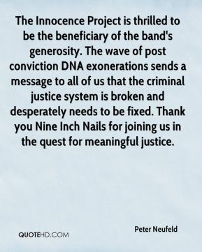 Peter Neufeld  - The Innocence Project is thrilled to be the beneficiary of the band's generosity. The wave of post conviction DNA exonerations sends a message to all of us that the criminal justice system is broken and desperately needs to be fixed. Thank you Nine Inch Nails for joining us in the quest for meaningful justice.