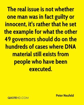 Peter Neufeld  - The real issue is not whether one man was in fact guilty or innocent, it's rather that he set the example for what the other 49 governors should do on the hundreds of cases where DNA material still exists from people who have been executed.
