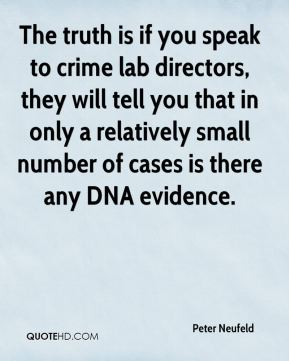 Peter Neufeld  - The truth is if you speak to crime lab directors, they will tell you that in only a relatively small number of cases is there any DNA evidence.