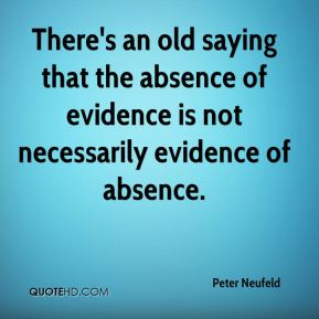 Peter Neufeld  - There's an old saying that the absence of evidence is not necessarily evidence of absence.