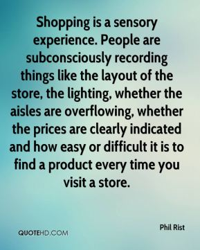 Phil Rist  - Shopping is a sensory experience. People are subconsciously recording things like the layout of the store, the lighting, whether the aisles are overflowing, whether the prices are clearly indicated and how easy or difficult it is to find a product every time you visit a store.