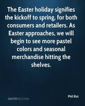 Phil Rist  - The Easter holiday signifies the kickoff to spring, for both consumers and retailers. As Easter approaches, we will begin to see more pastel colors and seasonal merchandise hitting the shelves.