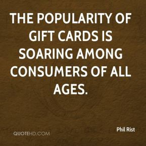 Phil Rist  - The popularity of gift cards is soaring among consumers of all ages.