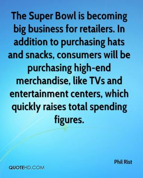 Phil Rist  - The Super Bowl is becoming big business for retailers. In addition to purchasing hats and snacks, consumers will be purchasing high-end merchandise, like TVs and entertainment centers, which quickly raises total spending figures.