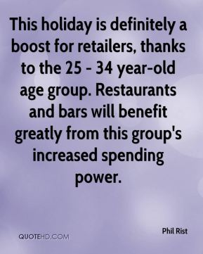 Phil Rist  - This holiday is definitely a boost for retailers, thanks to the 25 - 34 year-old age group. Restaurants and bars will benefit greatly from this group's increased spending power.