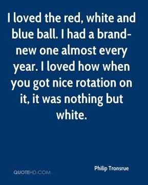 Philip Tronsrue  - I loved the red, white and blue ball. I had a brand-new one almost every year. I loved how when you got nice rotation on it, it was nothing but white.