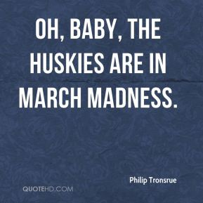 Philip Tronsrue  - Oh, baby, the Huskies are in March Madness.