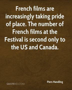 Piers Handling  - French films are increasingly taking pride of place. The number of French films at the Festival is second only to the US and Canada.