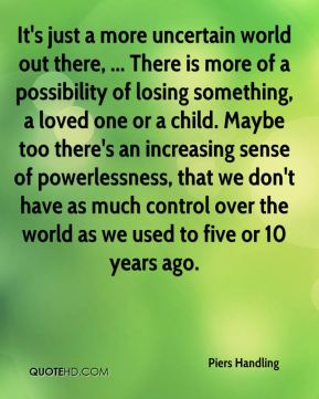 Piers Handling  - It's just a more uncertain world out there, ... There is more of a possibility of losing something, a loved one or a child. Maybe too there's an increasing sense of powerlessness, that we don't have as much control over the world as we used to five or 10 years ago.