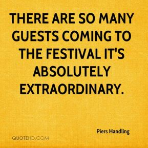 Piers Handling  - There are so many guests coming to the festival it's absolutely extraordinary.