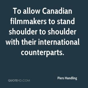 Piers Handling  - To allow Canadian filmmakers to stand shoulder to shoulder with their international counterparts.
