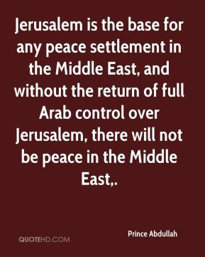 Jerusalem is the base for any peace settlement in the Middle East, and without the return of full Arab control over Jerusalem, there will not be peace in the Middle East.