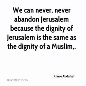 Prince Abdullah  - We can never, never abandon Jerusalem because the dignity of Jerusalem is the same as the dignity of a Muslim.