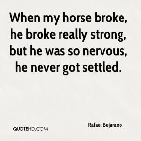 Rafael Bejarano  - When my horse broke, he broke really strong, but he was so nervous, he never got settled.