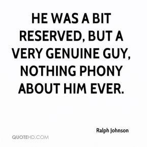 Ralph Johnson  - He was a bit reserved, but a very genuine guy, nothing phony about him ever.
