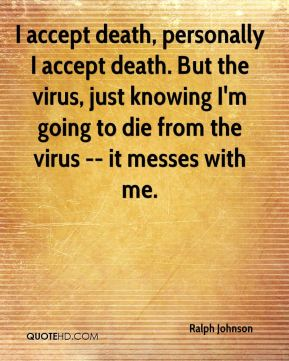 Ralph Johnson  - I accept death, personally I accept death. But the virus, just knowing I'm going to die from the virus -- it messes with me.