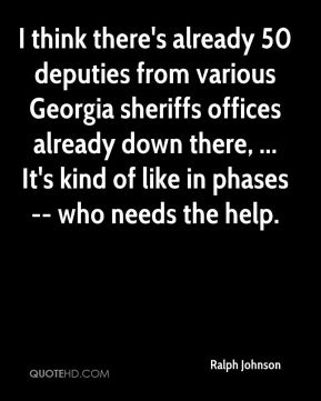 Ralph Johnson  - I think there's already 50 deputies from various Georgia sheriffs offices already down there, ... It's kind of like in phases -- who needs the help.