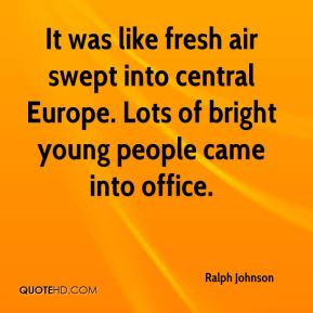 Ralph Johnson  - It was like fresh air swept into central Europe. Lots of bright young people came into office.