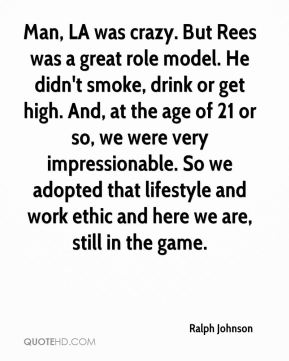 Ralph Johnson  - Man, LA was crazy. But Rees was a great role model. He didn't smoke, drink or get high. And, at the age of 21 or so, we were very impressionable. So we adopted that lifestyle and work ethic and here we are, still in the game.