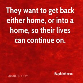 Ralph Johnson  - They want to get back either home, or into a home, so their lives can continue on.