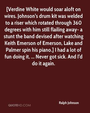 Ralph Johnson  - [Verdine White would soar aloft on wires. Johnson's drum kit was welded to a riser which rotated through 360 degrees with him still flailing away- a stunt the band devised after watching Keith Emerson of Emerson, Lake and Palmer spin his piano.] I had a lot of fun doing it, ... Never got sick. And I'd do it again.