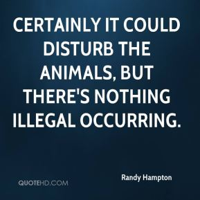 Randy Hampton  - Certainly it could disturb the animals, but there's nothing illegal occurring.