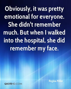 Regina Miller  - Obviously, it was pretty emotional for everyone. She didn't remember much. But when I walked into the hospital, she did remember my face.