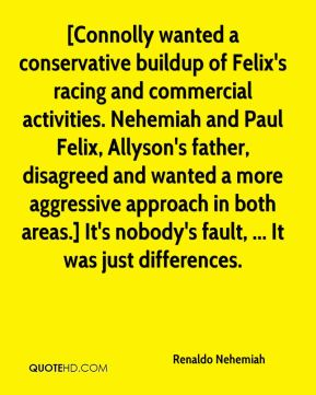 [Connolly wanted a conservative buildup of Felix's racing and commercial activities. Nehemiah and Paul Felix, Allyson's father, disagreed and wanted a more aggressive approach in both areas.] It's nobody's fault, ... It was just differences.