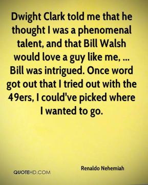 Dwight Clark told me that he thought I was a phenomenal talent, and that Bill Walsh would love a guy like me, ... Bill was intrigued. Once word got out that I tried out with the 49ers, I could've picked where I wanted to go.