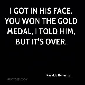 I got in his face. You won the gold medal, I told him, but it's over.