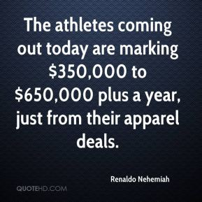 Renaldo Nehemiah  - The athletes coming out today are marking $350,000 to $650,000 plus a year, just from their apparel deals.
