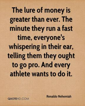 The lure of money is greater than ever. The minute they run a fast time, everyone's whispering in their ear, telling them they ought to go pro. And every athlete wants to do it.