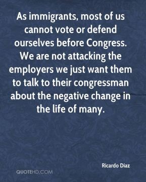 Ricardo Diaz  - As immigrants, most of us cannot vote or defend ourselves before Congress. We are not attacking the employers we just want them to talk to their congressman about the negative change in the life of many.