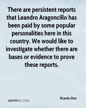 Ricardo Diaz  - There are persistent reports that Leandro Aragoncillo has been paid by some popular personalities here in this country. We would like to investigate whether there are bases or evidence to prove these reports.