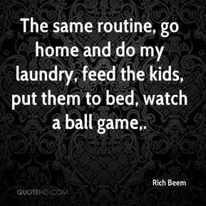 Rich Beem  - The same routine, go home and do my laundry, feed the kids, put them to bed, watch a ball game.