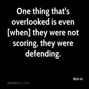 Rich Irr  - One thing that's overlooked is even [when] they were not scoring, they were defending.