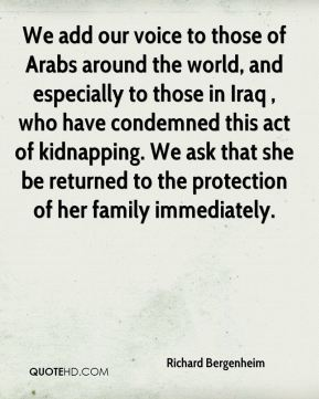 Richard Bergenheim  - We add our voice to those of Arabs around the world, and especially to those in Iraq , who have condemned this act of kidnapping. We ask that she be returned to the protection of her family immediately.