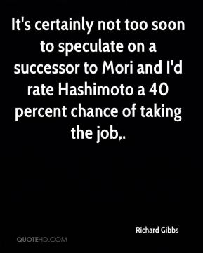 It's certainly not too soon to speculate on a successor to Mori and I'd rate Hashimoto a 40 percent chance of taking the job.