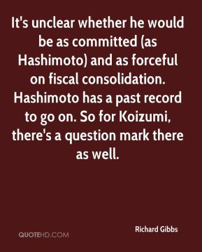 Richard Gibbs  - It's unclear whether he would be as committed (as Hashimoto) and as forceful on fiscal consolidation. Hashimoto has a past record to go on. So for Koizumi, there's a question mark there as well.